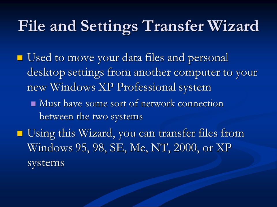 File and Settings Transfer Wizard Used to move your data files and personal desktop settings from another computer to your new Windows XP Professional system Used to move your data files and personal desktop settings from another computer to your new Windows XP Professional system Must have some sort of network connection between the two systems Must have some sort of network connection between the two systems Using this Wizard, you can transfer files from Windows 95, 98, SE, Me, NT, 2000, or XP systems Using this Wizard, you can transfer files from Windows 95, 98, SE, Me, NT, 2000, or XP systems