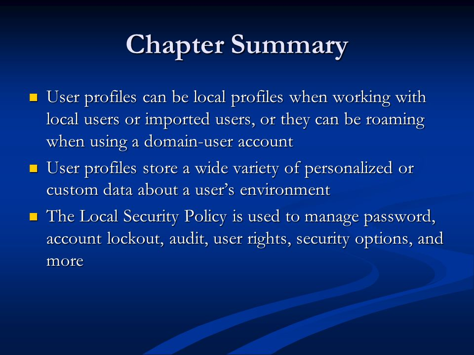 Chapter Summary User profiles can be local profiles when working with local users or imported users, or they can be roaming when using a domain-user account User profiles can be local profiles when working with local users or imported users, or they can be roaming when using a domain-user account User profiles store a wide variety of personalized or custom data about a user's environment User profiles store a wide variety of personalized or custom data about a user's environment The Local Security Policy is used to manage password, account lockout, audit, user rights, security options, and more The Local Security Policy is used to manage password, account lockout, audit, user rights, security options, and more