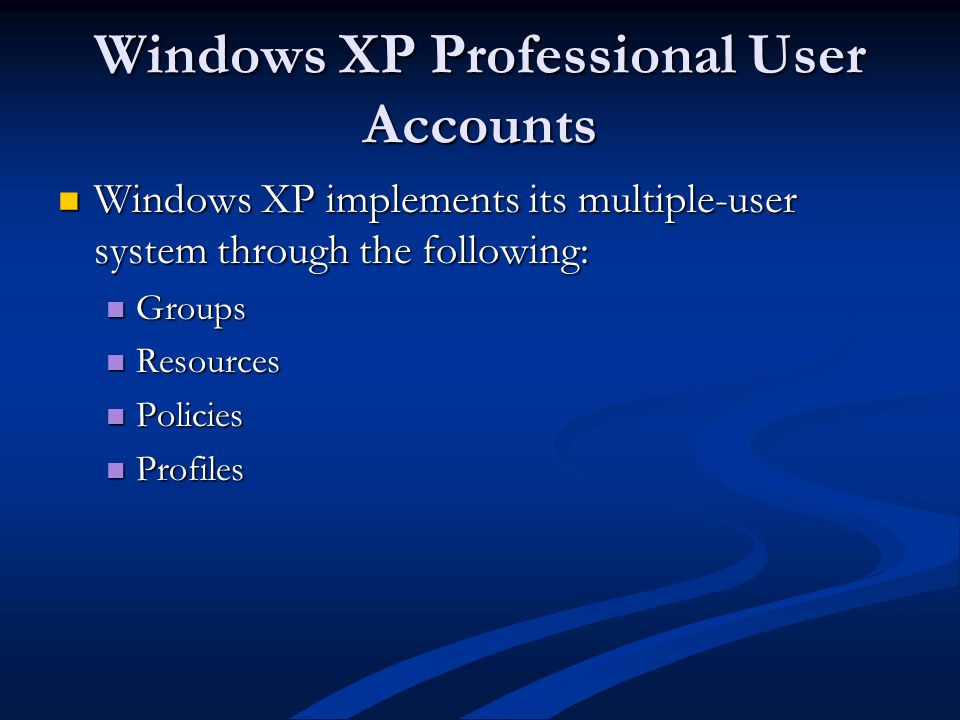 Windows XP Professional User Accounts Windows XP implements its multiple-user system through the following: Windows XP implements its multiple-user system through the following: Groups Groups Resources Resources Policies Policies Profiles Profiles