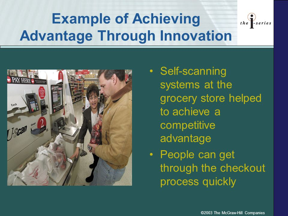 ©2003 The McGraw-Hill Companies Example of Achieving Advantage Through Innovation Self-scanning systems at the grocery store helped to achieve a compe
