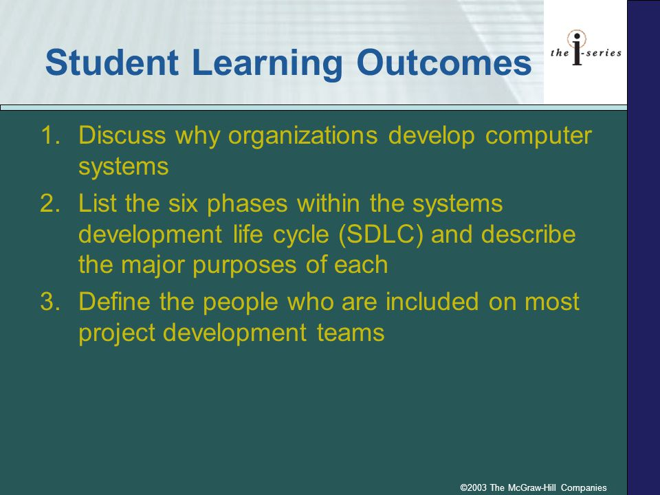 ©2003 The McGraw-Hill Companies Student Learning Outcomes 1.Discuss why organizations develop computer systems 2.List the six phases within the system