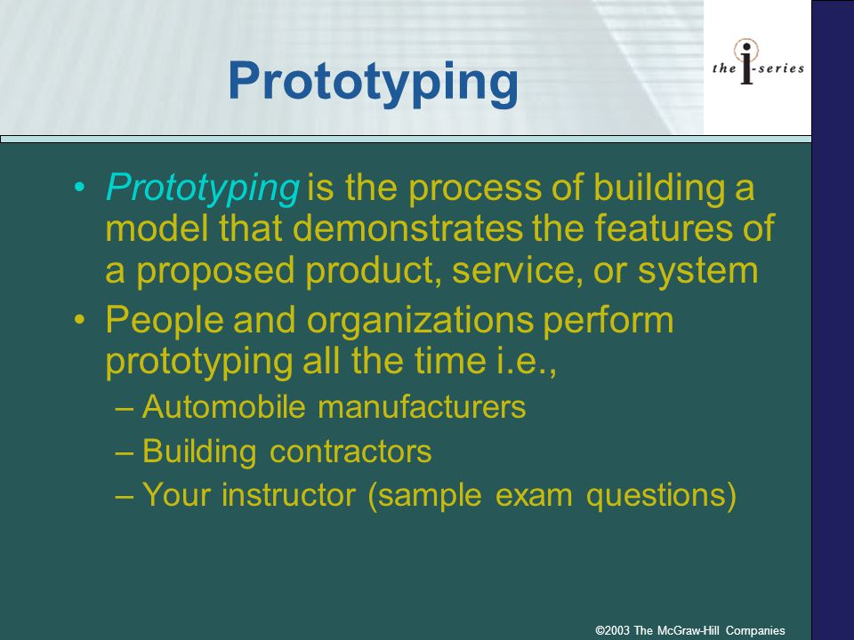 ©2003 The McGraw-Hill Companies Prototyping Prototyping is the process of building a model that demonstrates the features of a proposed product, servi