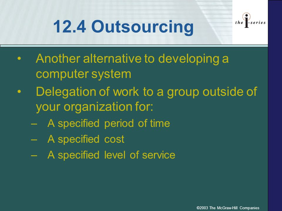 ©2003 The McGraw-Hill Companies 12.4 Outsourcing Another alternative to developing a computer system Delegation of work to a group outside of your org