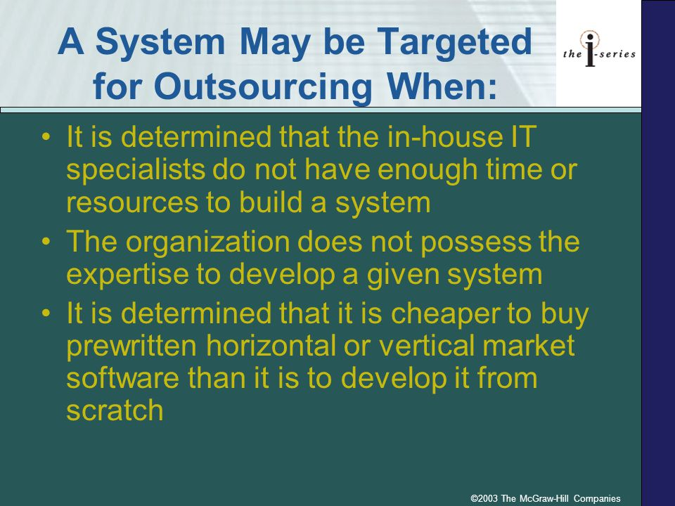 ©2003 The McGraw-Hill Companies A System May be Targeted for Outsourcing When: It is determined that the in-house IT specialists do not have enough ti