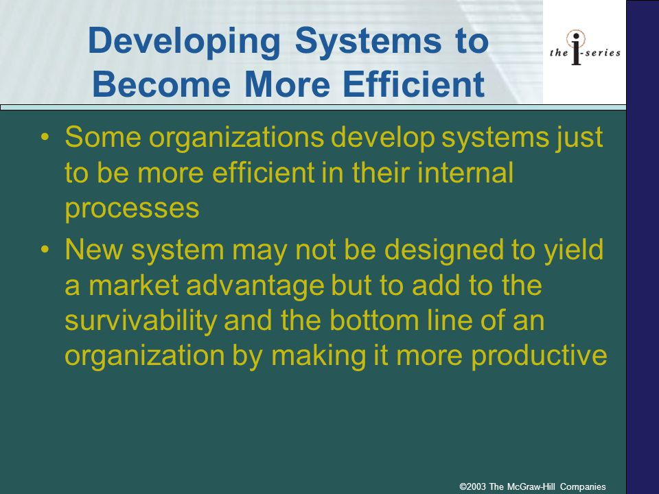 ©2003 The McGraw-Hill Companies Developing Systems to Become More Efficient Some organizations develop systems just to be more efficient in their inte