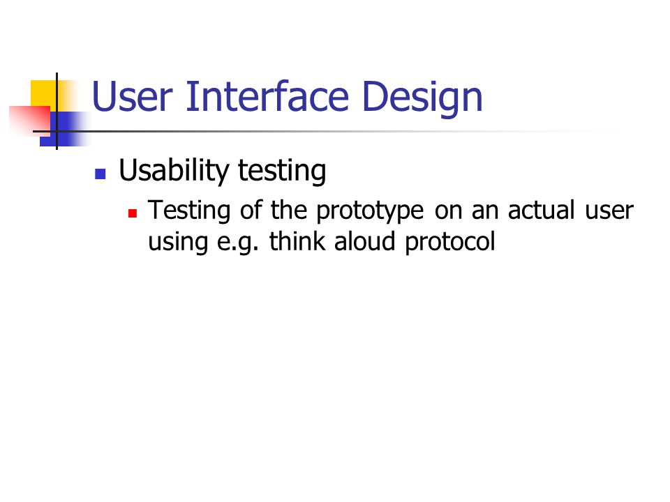 User Interface Design Usability testing Testing of the prototype on an actual user using e.g. think aloud protocol