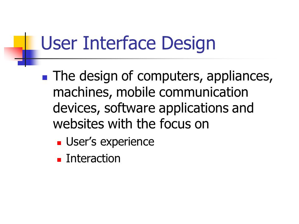 User Interface Design The design of computers, appliances, machines, mobile communication devices, software applications and websites with the focus on User's experience Interaction