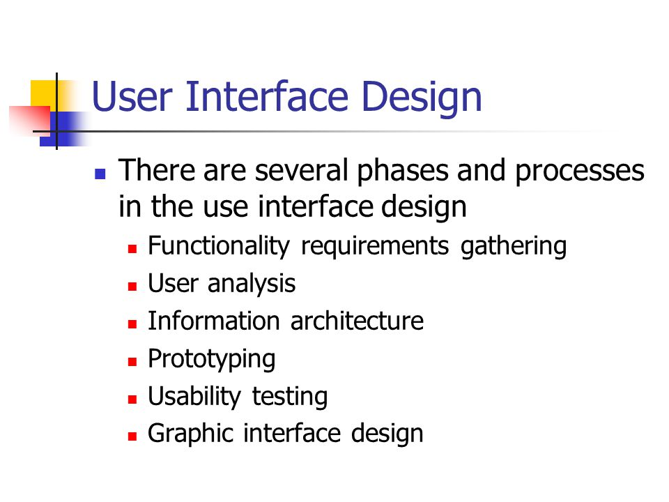 User Interface Design There are several phases and processes in the use interface design Functionality requirements gathering User analysis Information architecture Prototyping Usability testing Graphic interface design