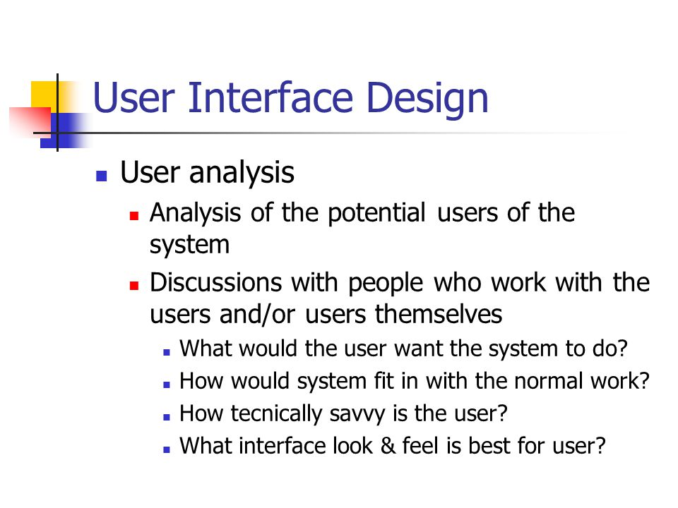 User Interface Design User analysis Analysis of the potential users of the system Discussions with people who work with the users and/or users themselves What would the user want the system to do.