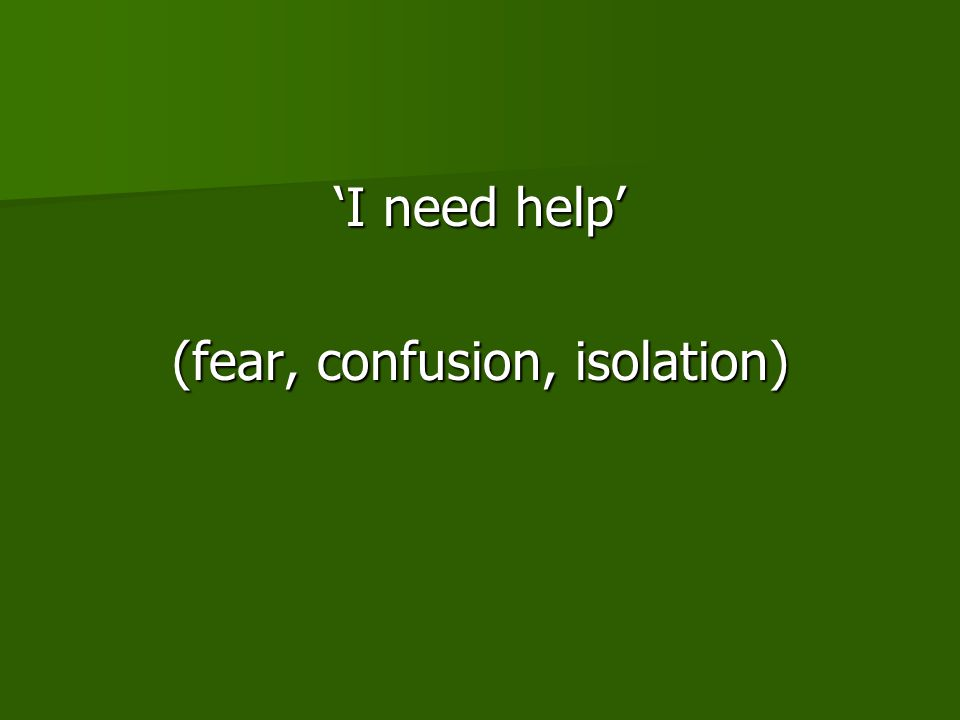 'I need help' (fear, confusion, isolation)
