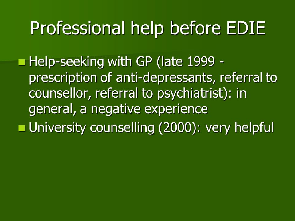 Professional help before EDIE Help-seeking with GP (late 1999 - prescription of anti-depressants, referral to counsellor, referral to psychiatrist): in general, a negative experience Help-seeking with GP (late 1999 - prescription of anti-depressants, referral to counsellor, referral to psychiatrist): in general, a negative experience University counselling (2000): very helpful University counselling (2000): very helpful