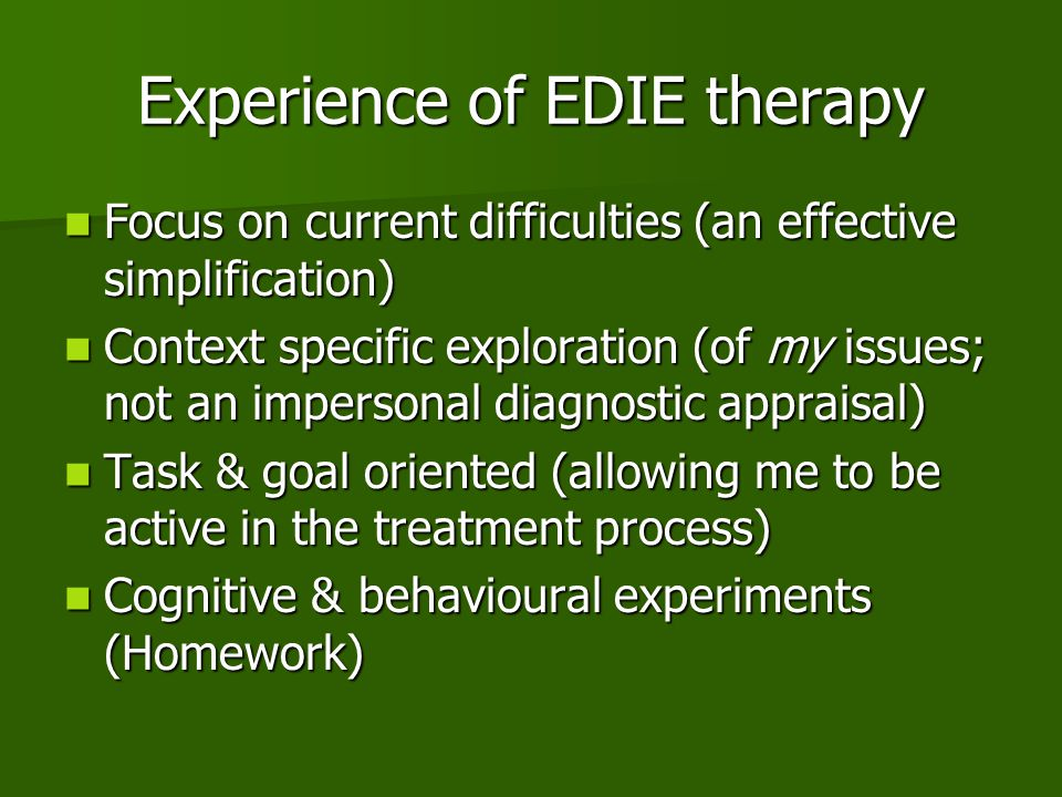 Experience of EDIE therapy Focus on current difficulties (an effective simplification) Focus on current difficulties (an effective simplification) Context specific exploration (of my issues; not an impersonal diagnostic appraisal) Context specific exploration (of my issues; not an impersonal diagnostic appraisal) Task & goal oriented (allowing me to be active in the treatment process) Task & goal oriented (allowing me to be active in the treatment process) Cognitive & behavioural experiments (Homework) Cognitive & behavioural experiments (Homework)