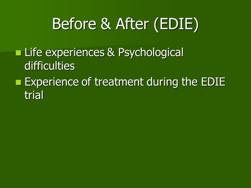 Before & After (EDIE) Life experiences & Psychological difficulties Life experiences & Psychological difficulties Experience of treatment during the EDIE trial Experience of treatment during the EDIE trial