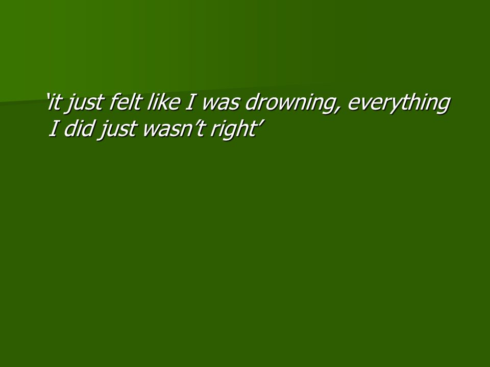 'it just felt like I was drowning, everything I did just wasn't right' 'it just felt like I was drowning, everything I did just wasn't right'