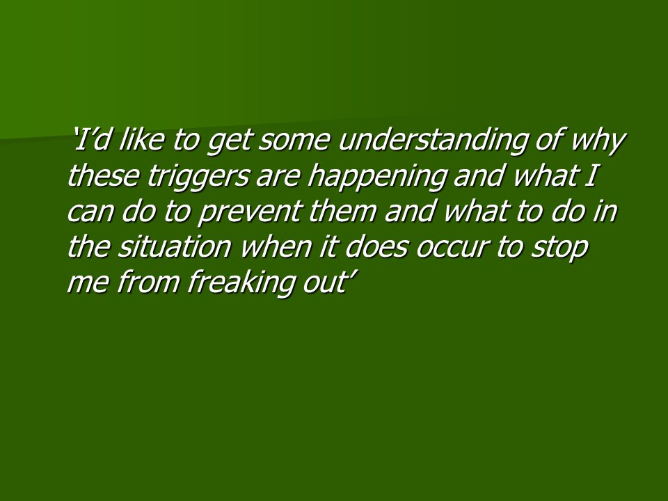 'I'd like to get some understanding of why these triggers are happening and what I can do to prevent them and what to do in the situation when it does occur to stop me from freaking out' 'I'd like to get some understanding of why these triggers are happening and what I can do to prevent them and what to do in the situation when it does occur to stop me from freaking out'