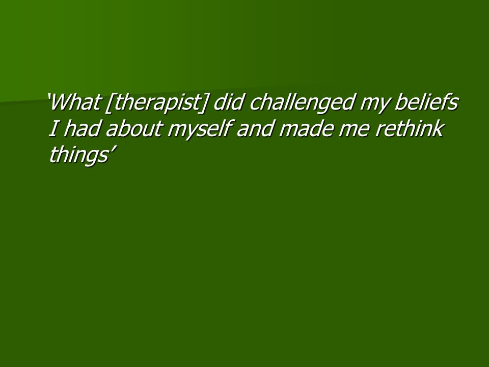 'What [therapist] did challenged my beliefs I had about myself and made me rethink things' 'What [therapist] did challenged my beliefs I had about myself and made me rethink things'