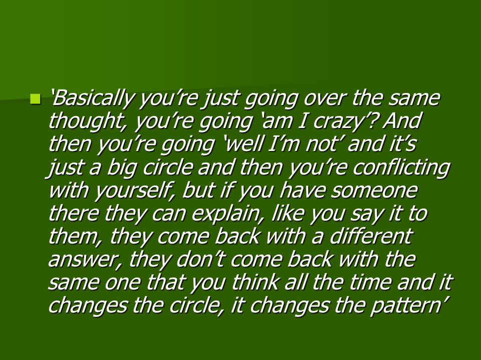 'Basically you're just going over the same thought, you're going 'am I crazy'.