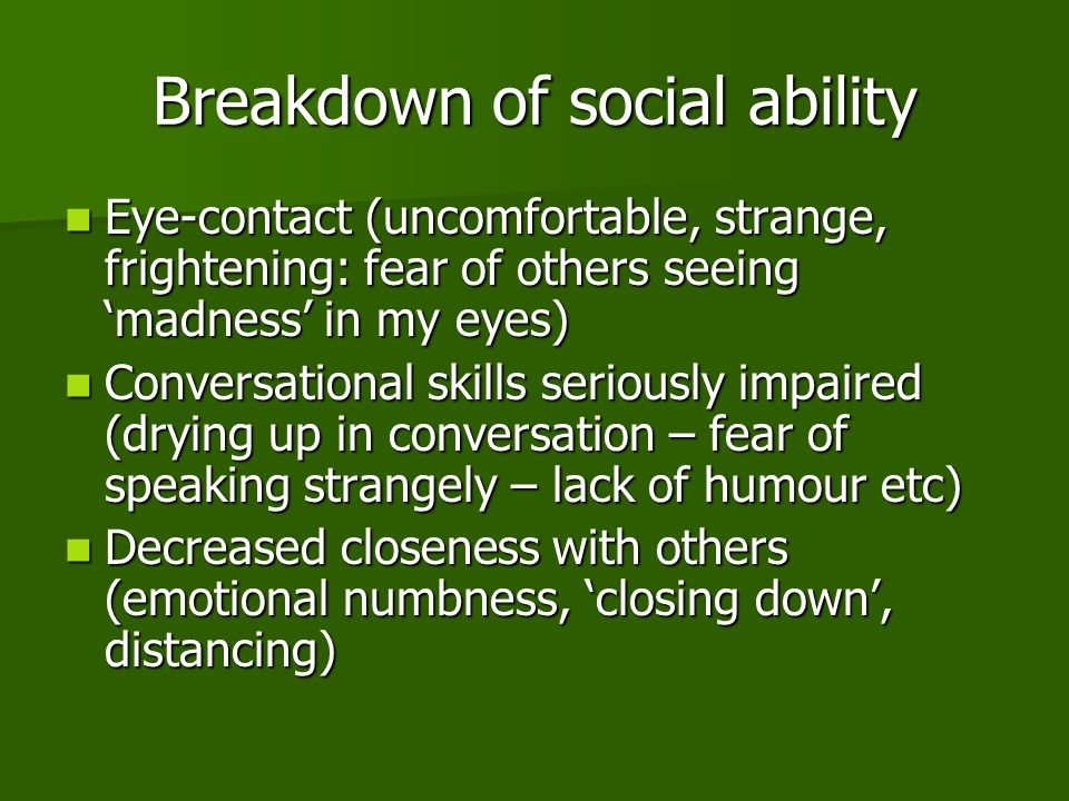 Breakdown of social ability Eye-contact (uncomfortable, strange, frightening: fear of others seeing 'madness' in my eyes) Eye-contact (uncomfortable, strange, frightening: fear of others seeing 'madness' in my eyes) Conversational skills seriously impaired (drying up in conversation – fear of speaking strangely – lack of humour etc) Conversational skills seriously impaired (drying up in conversation – fear of speaking strangely – lack of humour etc) Decreased closeness with others (emotional numbness, 'closing down', distancing) Decreased closeness with others (emotional numbness, 'closing down', distancing)