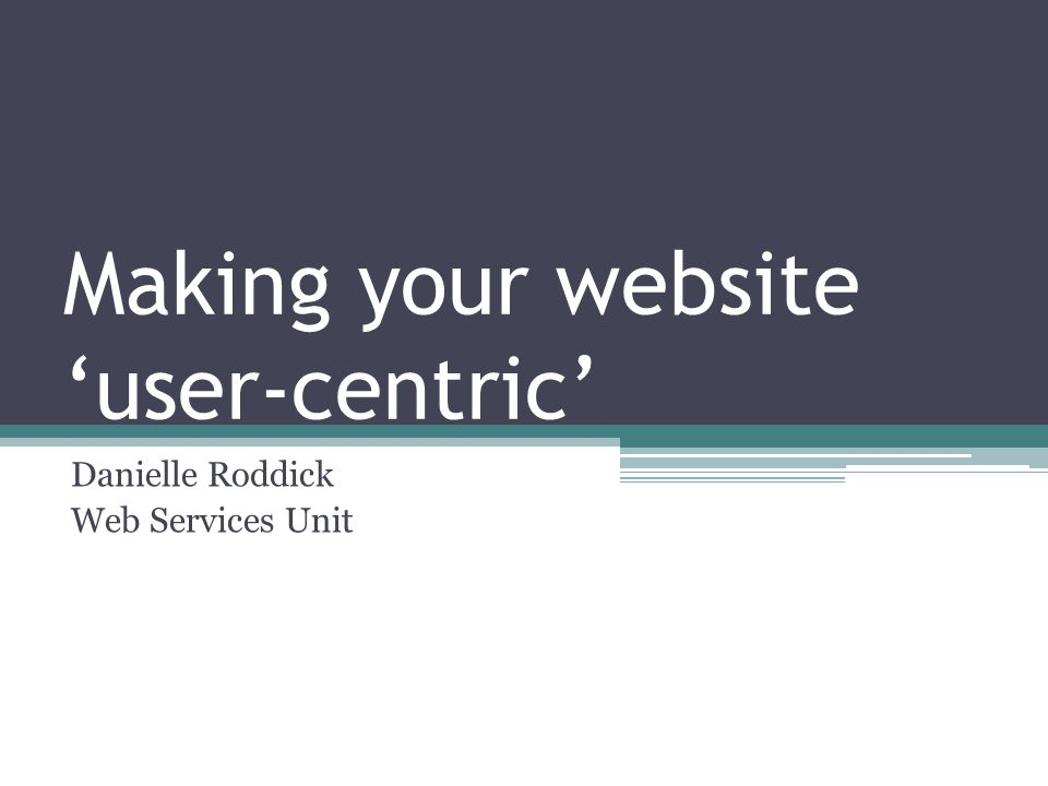 Making your website 'user-centric' Danielle Roddick Web Services Unit