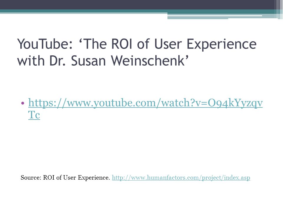 YouTube: 'The ROI of User Experience with Dr. Susan Weinschenk' https://www.youtube.com/watch?v=O94kYyzqv Tchttps://www.youtube.com/watch?v=O94kYyzqv