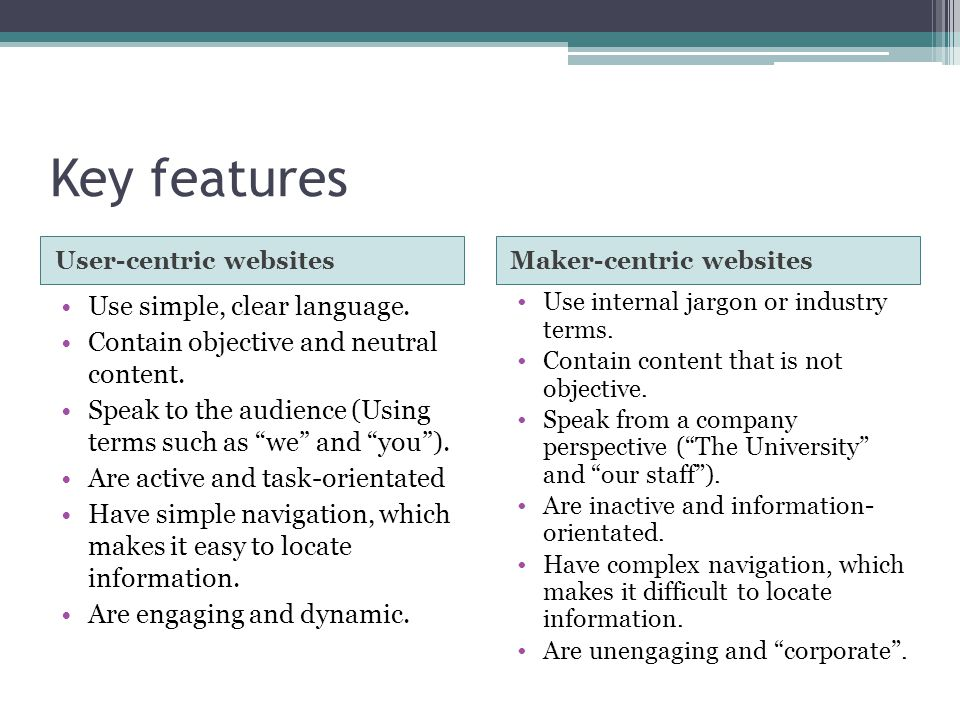Key features User-centric websitesMaker-centric websites Use simple, clear language. Contain objective and neutral content. Speak to the audience (Usi