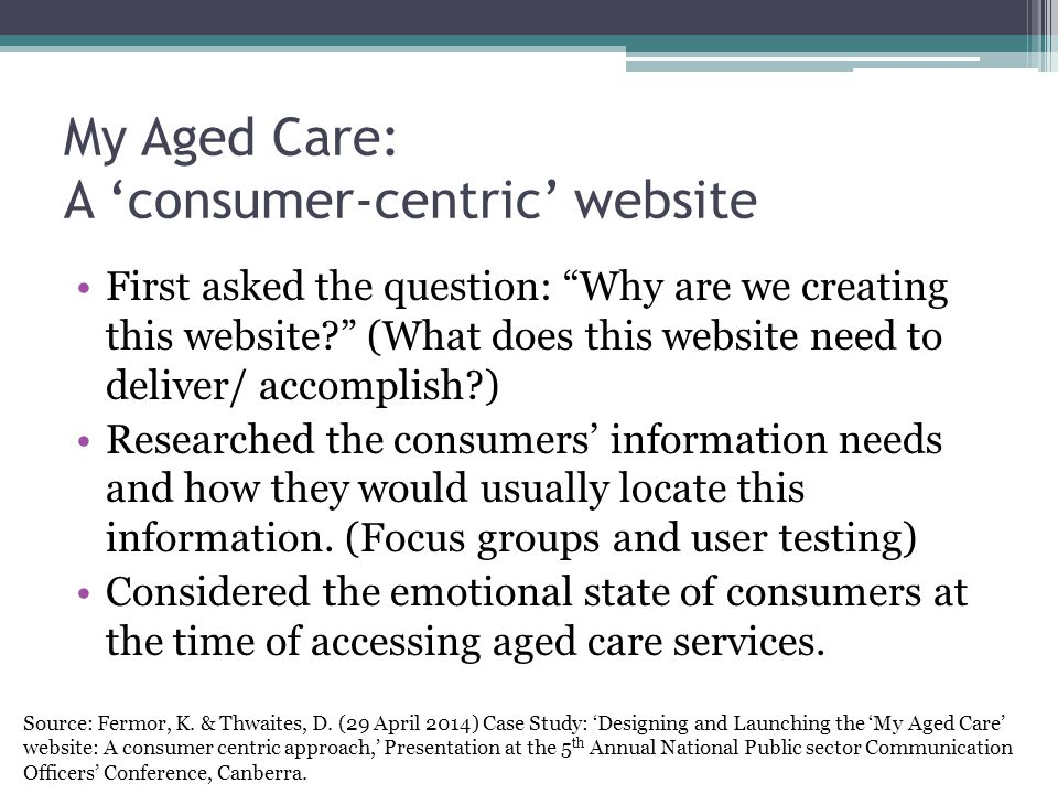 My Aged Care: A 'consumer-centric' website First asked the question: Why are we creating this website? (What does this website need to deliver/ accomplish?) Researched the consumers' information needs and how they would usually locate this information.