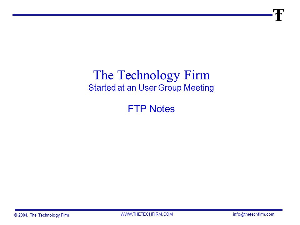 © 2004, The Technology Firm WWW.THETECHFIRM.COM info@thetechfirm.com The Technology Firm Started at an User Group Meeting FTP Notes