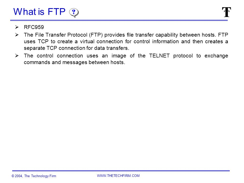 © 2004, The Technology Firm WWW.THETECHFIRM.COM The FTP Model (as per RFC 959) File System Server Data Transfer Process (DTP) Server Protocol Interpreter (PI) User Data Transfer Process (DTP) User Protocol Interpreter (PI) FTP Commands/Replies FTP Data File System User Interface TCP Port 20 TCP Port 21