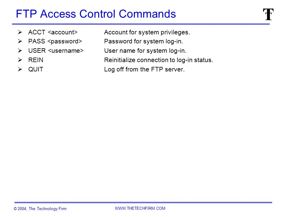 © 2004, The Technology Firm WWW.THETECHFIRM.COM FTP Access Control Commands  ACCT Account for system privileges.