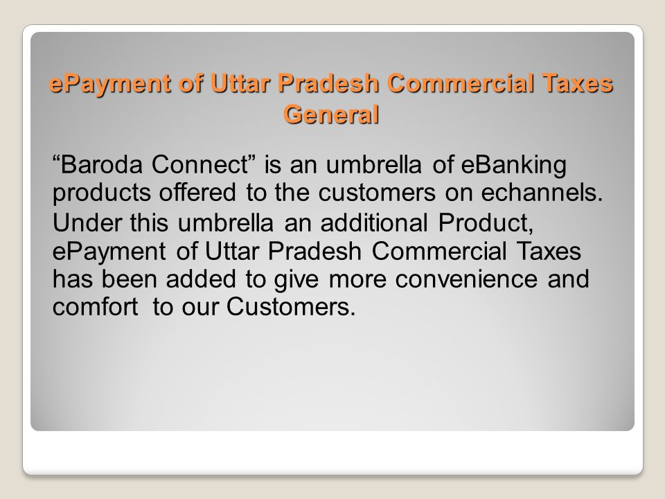 """ePayment of Uttar Pradesh Commercial Taxes General """"Baroda Connect"""" is an umbrella of eBanking products offered to the customers on echannels. Under t"""