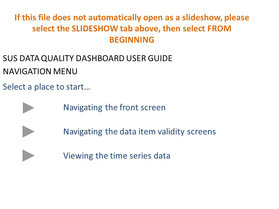 SUS DATA QUALITY DASHBOARD USER GUIDE NAVIGATION MENU Select a place to start… Navigating the front screen Navigating the data item validity screens Viewing the time series data If this file does not automatically open as a slideshow, please select the SLIDESHOW tab above, then select FROM BEGINNING