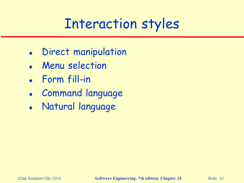 ©Ian Sommerville 2004Software Engineering, 7th edition. Chapter 16 Slide 10 Interaction styles l Direct manipulation l Menu selection l Form fill-in l