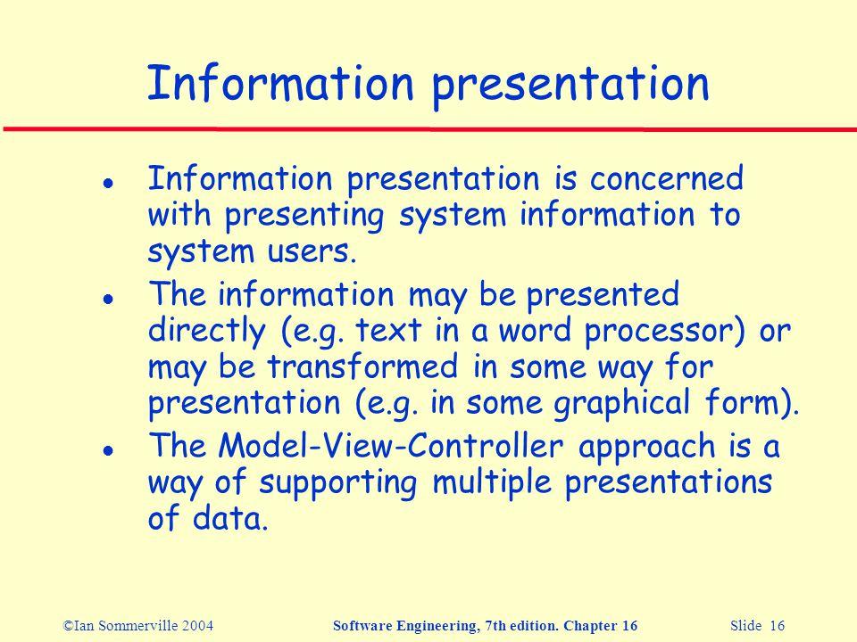 ©Ian Sommerville 2004Software Engineering, 7th edition. Chapter 16 Slide 16 Information presentation l Information presentation is concerned with pres