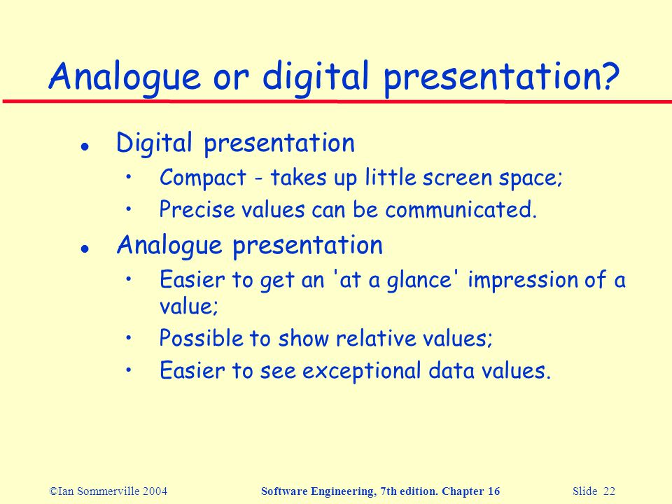 ©Ian Sommerville 2004Software Engineering, 7th edition. Chapter 16 Slide 22 Analogue or digital presentation? l Digital presentation Compact - takes u