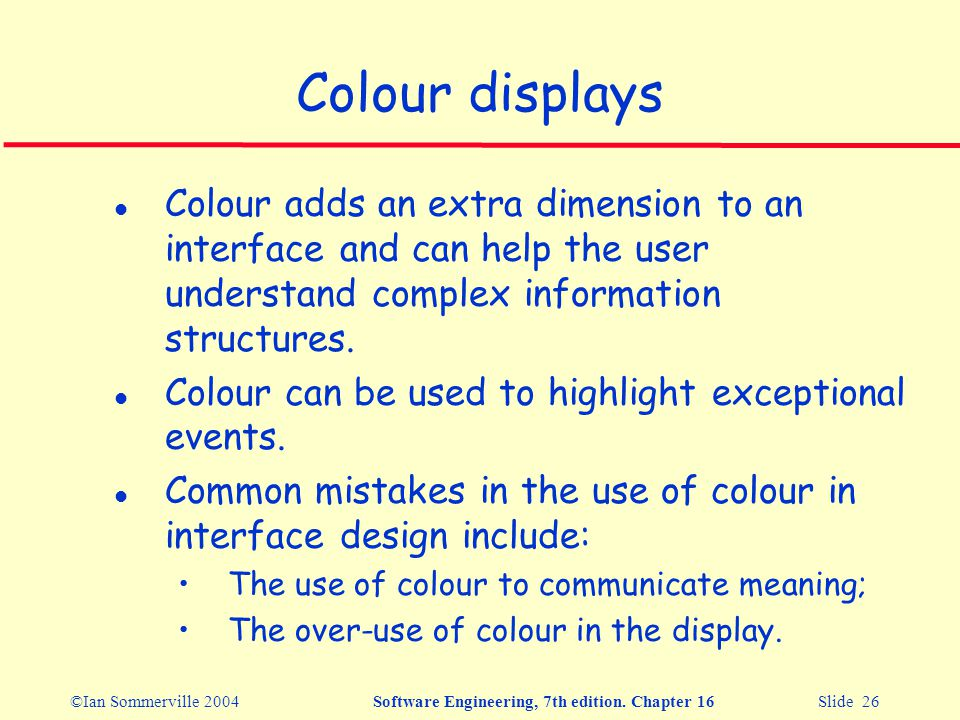 ©Ian Sommerville 2004Software Engineering, 7th edition. Chapter 16 Slide 26 Colour displays l Colour adds an extra dimension to an interface and can h