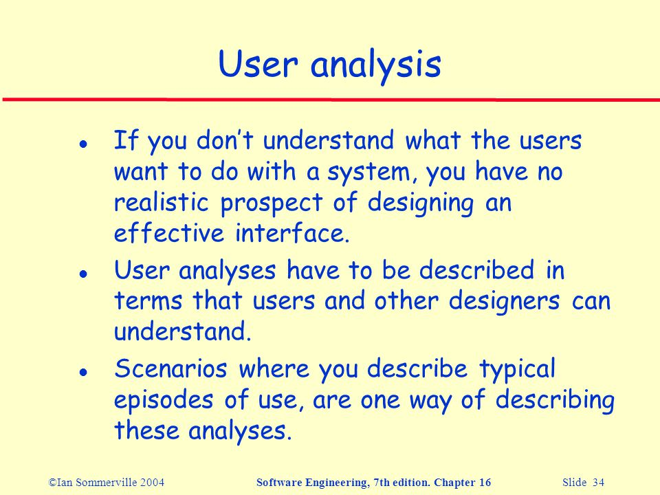 ©Ian Sommerville 2004Software Engineering, 7th edition. Chapter 16 Slide 34 User analysis l If you don't understand what the users want to do with a s