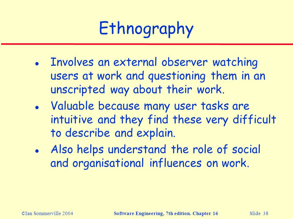 ©Ian Sommerville 2004Software Engineering, 7th edition. Chapter 16 Slide 38 Ethnography l Involves an external observer watching users at work and que