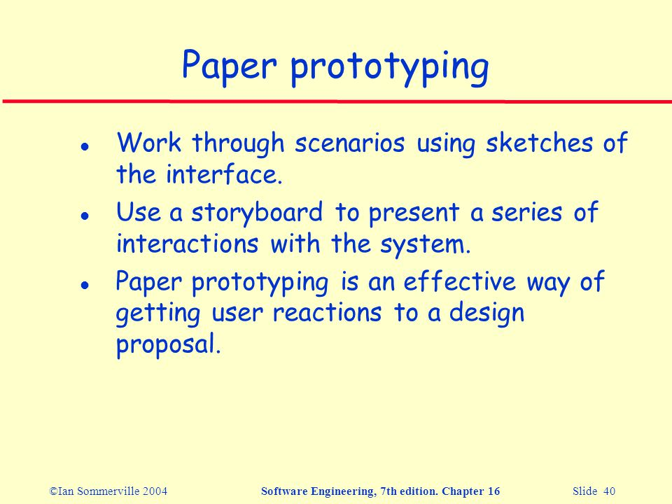 ©Ian Sommerville 2004Software Engineering, 7th edition. Chapter 16 Slide 40 Paper prototyping l Work through scenarios using sketches of the interface