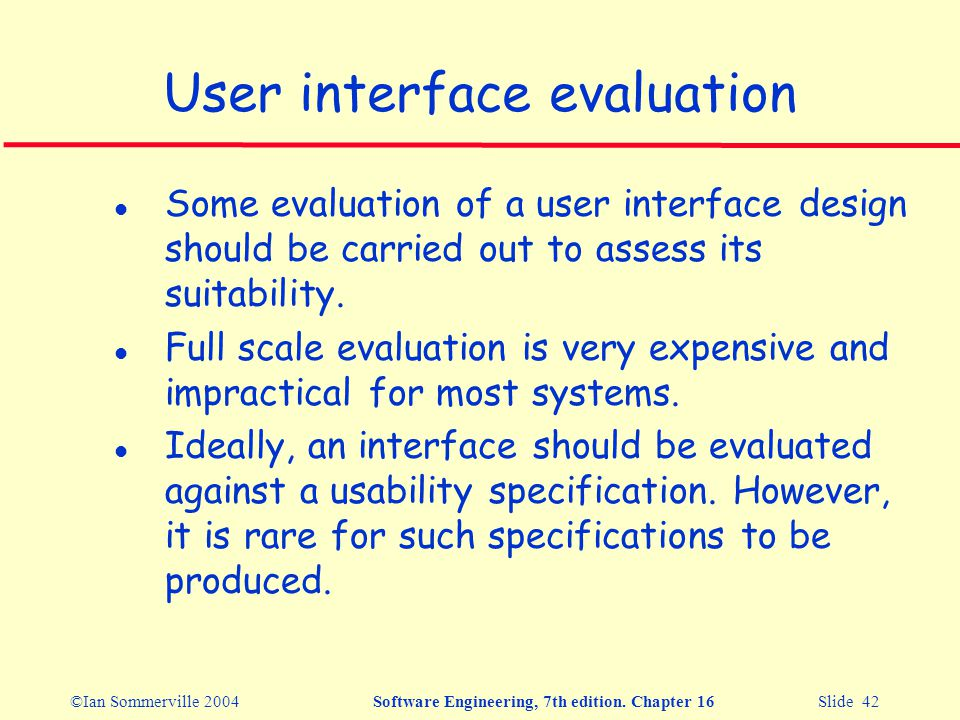 ©Ian Sommerville 2004Software Engineering, 7th edition. Chapter 16 Slide 42 User interface evaluation l Some evaluation of a user interface design sho