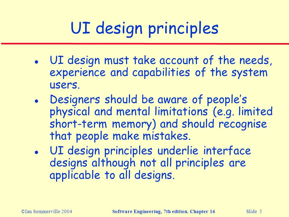 ©Ian Sommerville 2004Software Engineering, 7th edition. Chapter 16 Slide 5 UI design principles l UI design must take account of the needs, experience