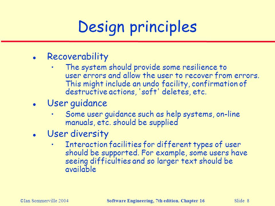 ©Ian Sommerville 2004Software Engineering, 7th edition. Chapter 16 Slide 8 Design principles l Recoverability The system should provide some resilienc