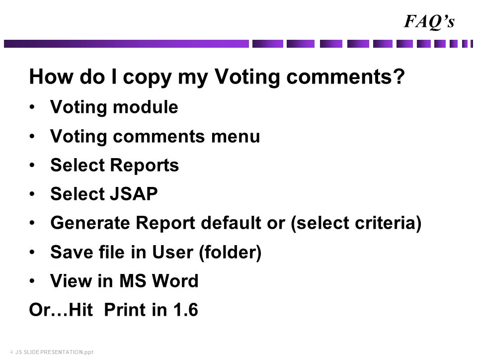 4 JS SLIDE PRESENTATION.ppt How do I copy my Voting comments? Voting module Voting comments menu Select Reports Select JSAP Generate Report default or