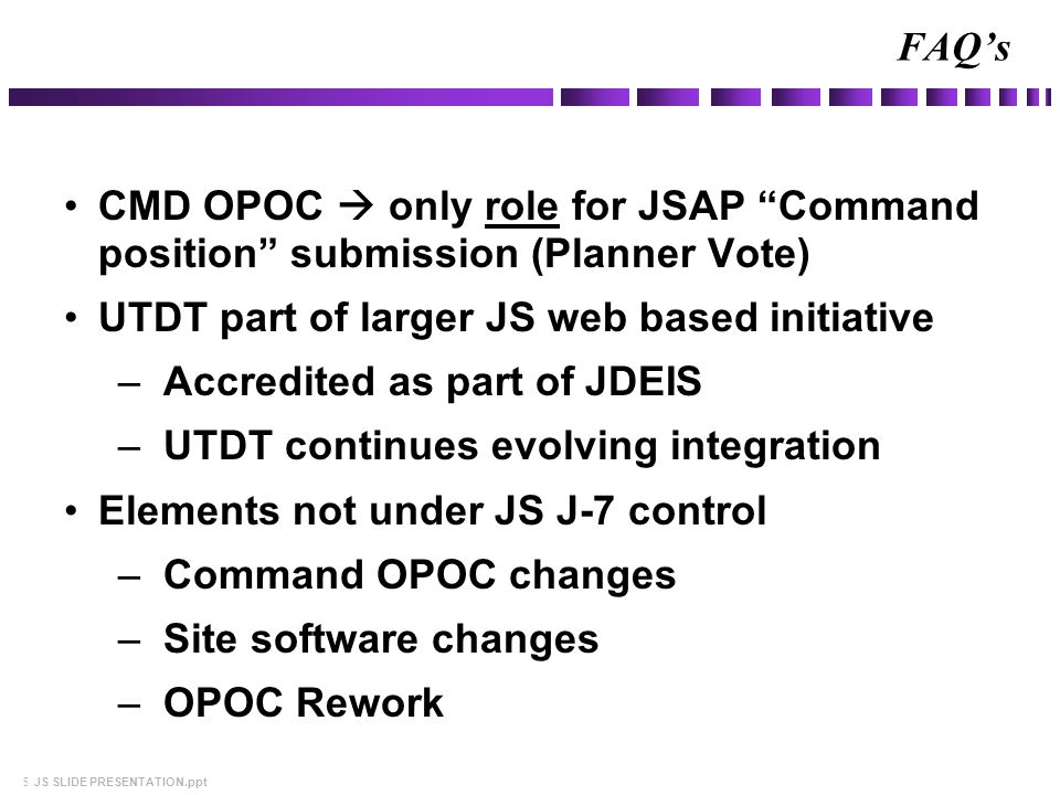 5 JS SLIDE PRESENTATION.ppt CMD OPOC  only role for JSAP Command position submission (Planner Vote) UTDT part of larger JS web based initiative –Accredited as part of JDEIS –UTDT continues evolving integration Elements not under JS J-7 control –Command OPOC changes –Site software changes –OPOC Rework FAQ's