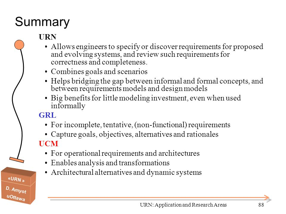 «URN » D. Amyot uOttawa URN: Application and Research Areas88 Summary URN Allows engineers to specify or discover requirements for proposed and evolvi
