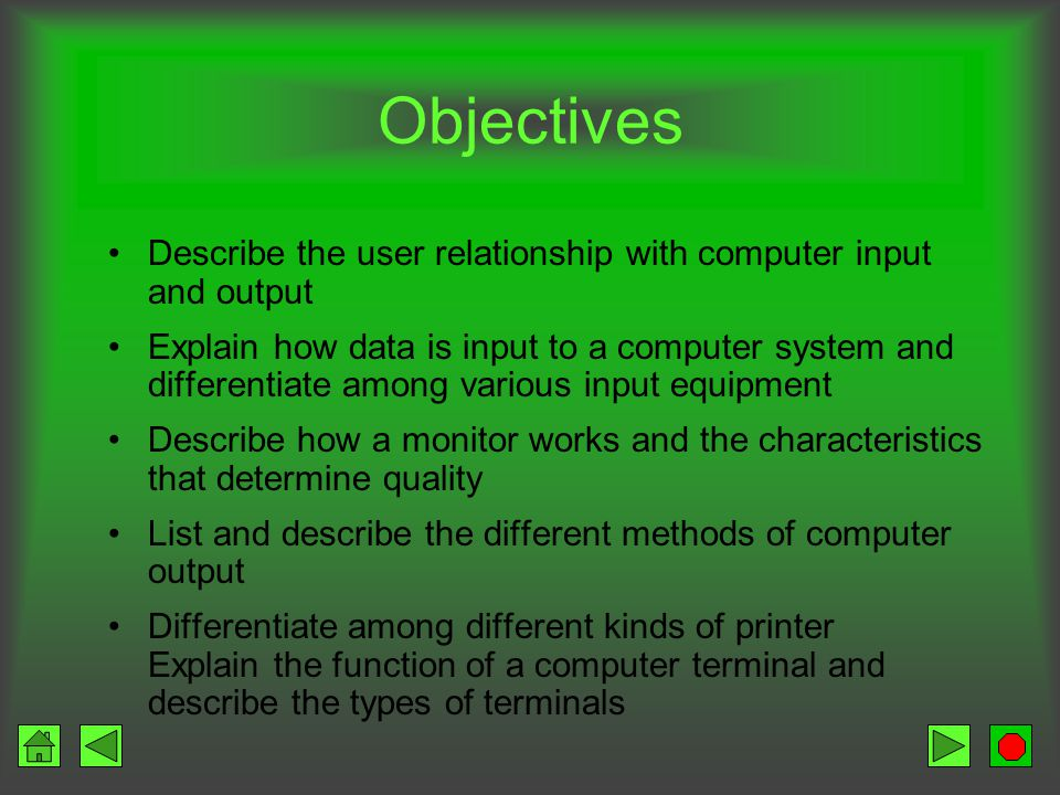 Objectives Describe the user relationship with computer input and output Explain how data is input to a computer system and differentiate among various input equipment Describe how a monitor works and the characteristics that determine quality List and describe the different methods of computer output Differentiate among different kinds of printer Explain the function of a computer terminal and describe the types of terminals