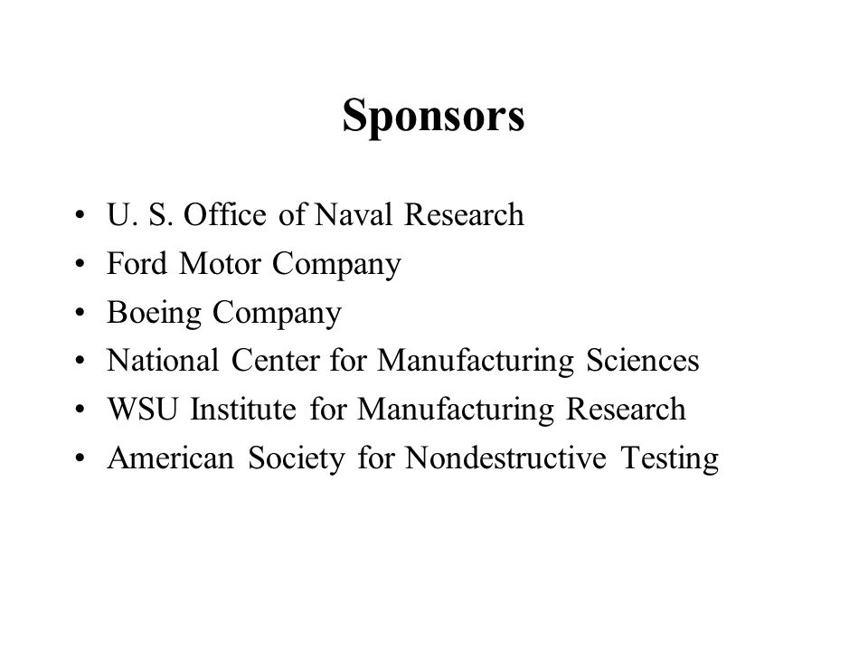 Sponsors U. S. Office of Naval Research Ford Motor Company Boeing Company National Center for Manufacturing Sciences WSU Institute for Manufacturing R