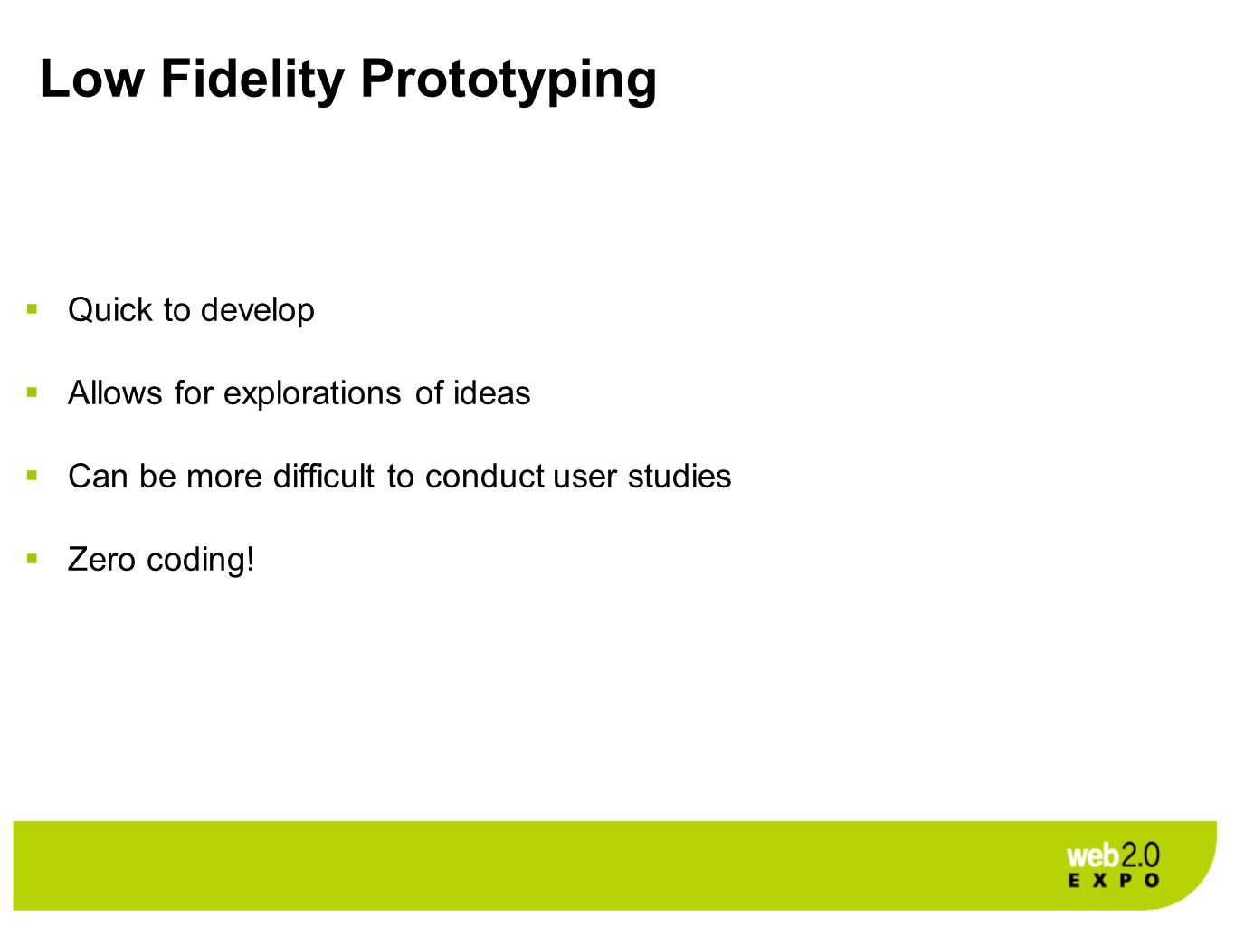 Low Fidelity Prototyping  Quick to develop  Allows for explorations of ideas  Can be more difficult to conduct user studies  Zero coding!