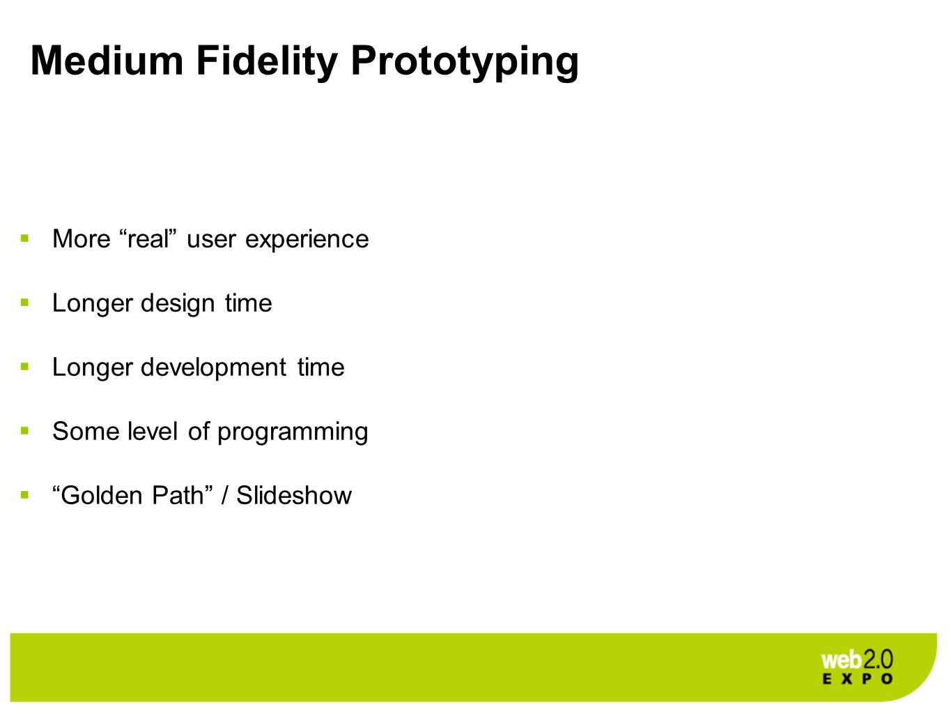Medium Fidelity Prototyping  More real user experience  Longer design time  Longer development time  Some level of programming  Golden Path / Slideshow