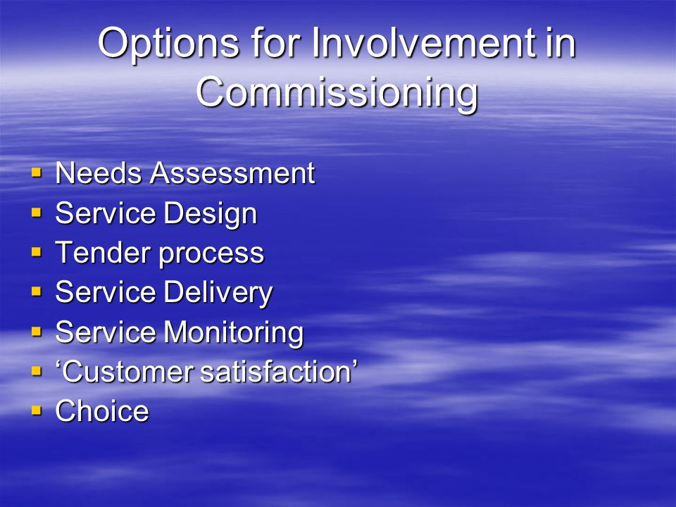 Options for Involvement in Commissioning  Needs Assessment  Service Design  Tender process  Service Delivery  Service Monitoring  'Customer satisfaction'  Choice