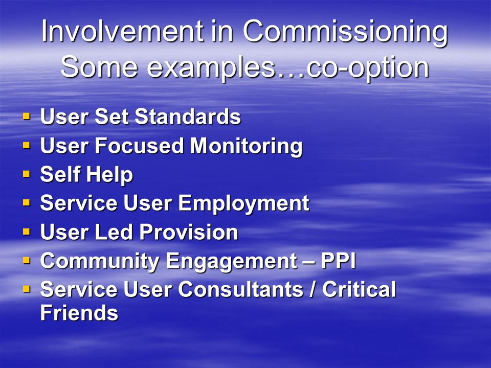 Involvement in Commissioning Some examples…co-option  User Set Standards  User Focused Monitoring  Self Help  Service User Employment  User Led Provision  Community Engagement – PPI  Service User Consultants / Critical Friends
